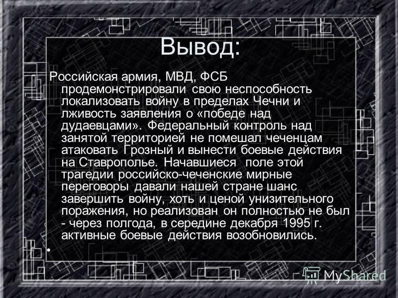 Вывод: Российская армия, МВД, ФСБ продемонстрировали свою неспособность локализовать войну в пределах Чечни и лживость заявления о «победе над дудаевцами». Федеральный контроль над занятой территорией не помешал чеченцам атаковать Грозный и вынести б