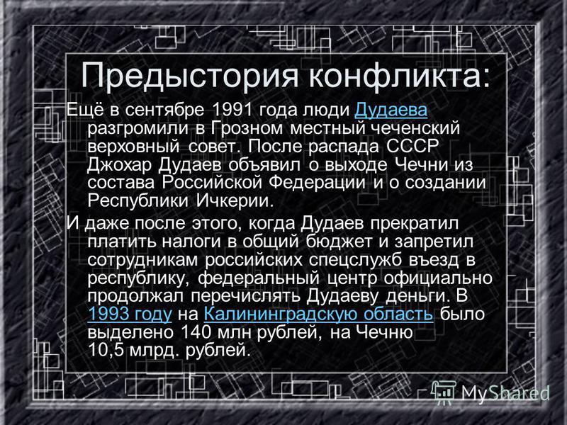 Предыстория конфликта: Ещё в сентябре 1991 года люди Дудаева разгромили в Грозном местный чеченский верховный совет. После распада СССР Джохар Дудаев объявил о выходе Чечни из состава Российской Федерации и о создании Республики Ичкерии.Дудаева И даж