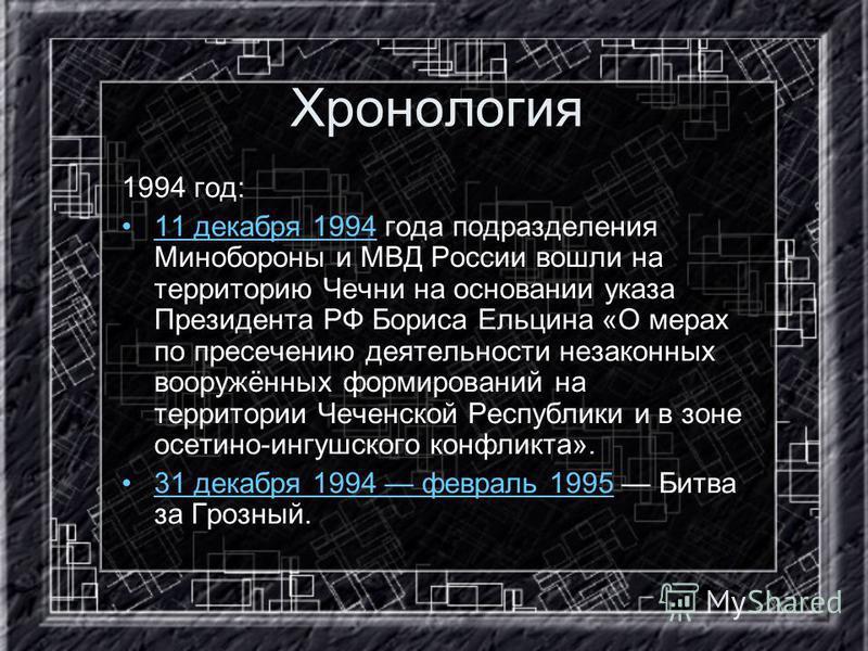 Хронология 1994 год: 11 декабря 1994 года подразделения Минобороны и МВД России вошли на территорию Чечни на основании указа Президента РФ Бориса Ельцина «О мерах по пресечению деятельности незаконных вооружённых формирований на территории Чеченской