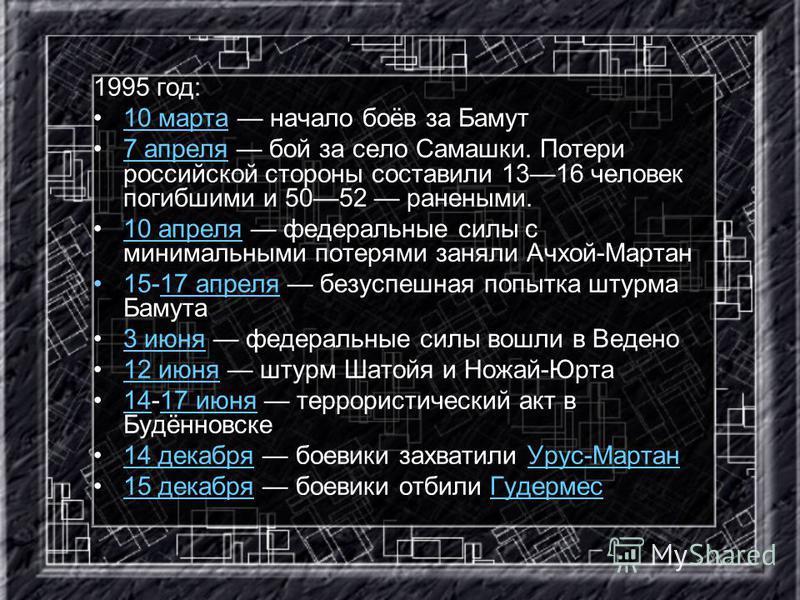 1995 год: 10 марта начало боёв за Бамут 10 марта 7 апреля бой за село Самашки. Потери российской стороны составили 1316 человек погибшими и 5052 ранеными.7 апреля 10 апреля федеральные силы с минимальными потерями заняли Ачхой-Мартан 10 апреля 15-17