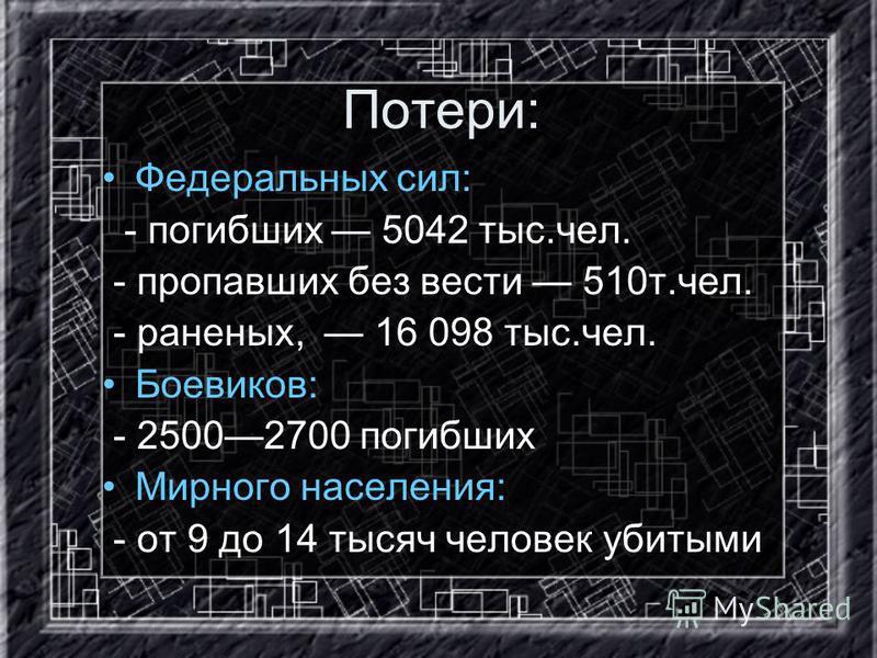 Потери: Федеральных сил: - погибших 5042 тыс.чел. - пропавших без вести 510 т.чел. - раненых, 16 098 тыс.чел. Боевиков: - 25002700 погибших Мирного населения: - от 9 до 14 тысяч человек убитыми