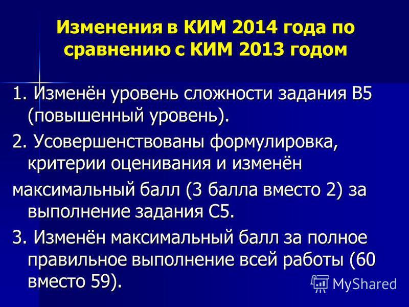 Изменения в КИМ 2014 года по сравнению с КИМ 2013 годом 1. Изменён уровень сложности задания В5 (повышенный уровень). 2. Усовершенствованы формулировка, критерии оценивания и изменён максимальный балл (3 балла вместо 2) за выполнение задания С5. 3. И