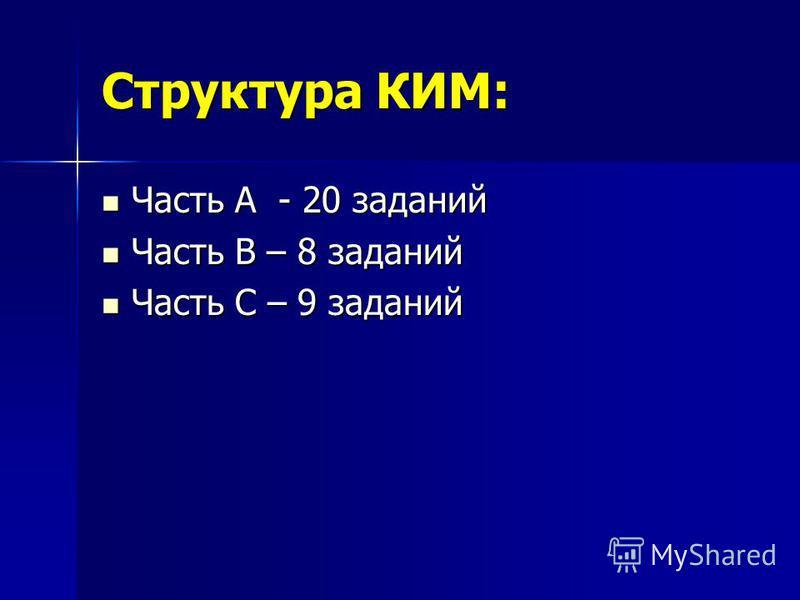 Структура КИМ: Часть А - 20 заданий Часть А - 20 заданий Часть В – 8 заданий Часть В – 8 заданий Часть С – 9 заданий Часть С – 9 заданий