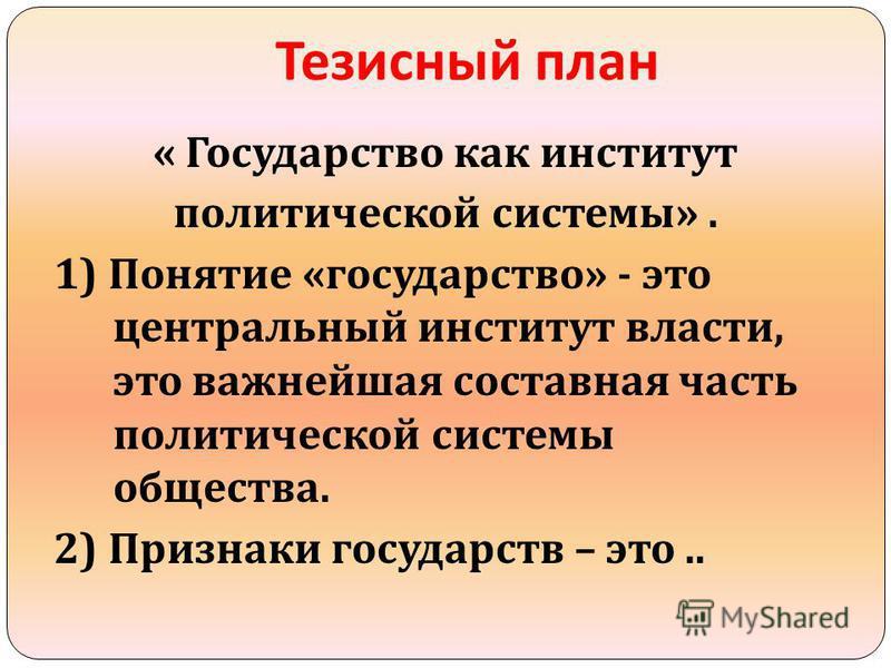 Тезисный план « Государство как институт политической системы ». 1) Понятие « государство » - это центральный институт власти, это важнейшая составная часть политической системы общества. 2) Признаки государств – это..