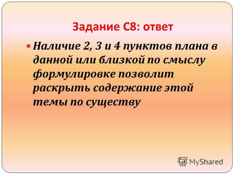 Задание С 8: ответ Наличие 2, 3 и 4 пунктов плана в данной или близкой по смыслу формулировке позволит раскрыть содержание этой темы по существу