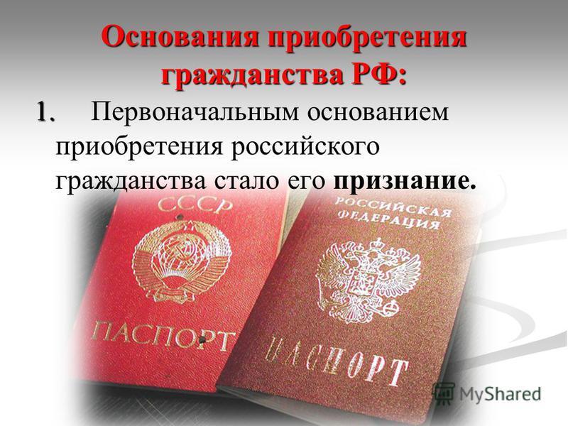 Основания приобретения гражданства РФ: 1. 1. Первоначальным основанием приобретения российского гражданства стало его признание.