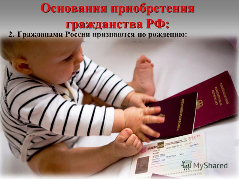 Основания приобретения гражданства РФ: 2. Гражданами России признаются по рождению: Ребенок является гражданином РФ, если оба родителя на момент его рождения состояли в гражданстве России. Место рождения значения не имеет. В случае, когда один из род