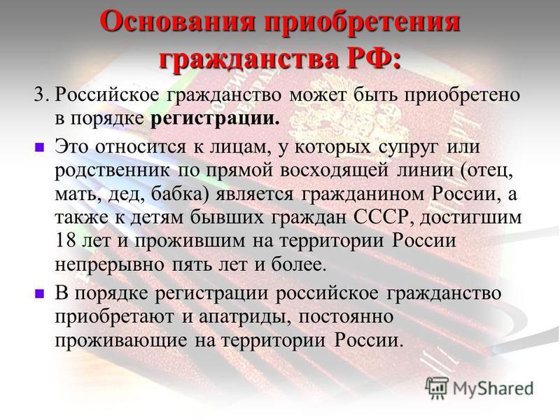 Основания приобретения гражданства РФ: 3. Российское гражданство может быть приобретено в порядке регистрации. Это относится к лицам, у которых супруг или родственник по прямой восходящей линии (отец, мать, дед, бабка) является гражданином России, а