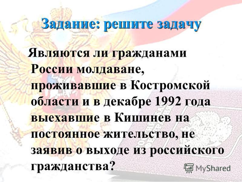 Задание: решите задачу Являются ли гражданами России молдаване, проживавшие в Костромской области и в декабре 1992 года выехавшие в Кишинев на постоянное жительство, не заявив о выходе из российского гражданства?
