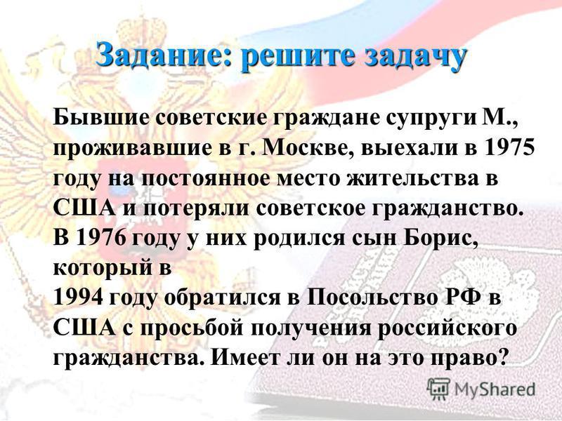 Задание: решите задачу Бывшие советские граждане супруги М., проживавшие в г. Москве, выехали в 1975 году на постоянное место жительства в США и потеряли советское гражданство. В 1976 году у них родился сын Борис, который в 1994 году обратился в Посо