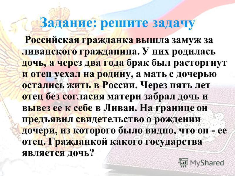 Задание: решите задачу Российская гражданка вышла замуж за ливанского гражданина. У них родилась дочь, а через два года брак был расторгнут и отец уехал на родину, а мать с дочерью остались жить в России. Через пять лет отец без согласия матери забра