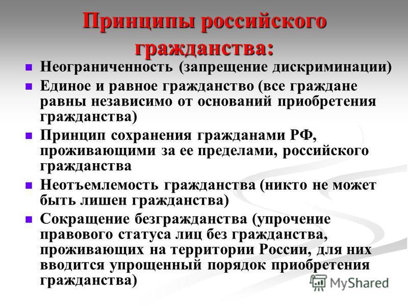 Принципы российского гражданства: Неограниченность (запрещение дискриминации) Единое и равное гражданство (все граждане равны независимо от оснований приобретения гражданства) Принцип сохранения гражданами РФ, проживающими за ее пределами, российског