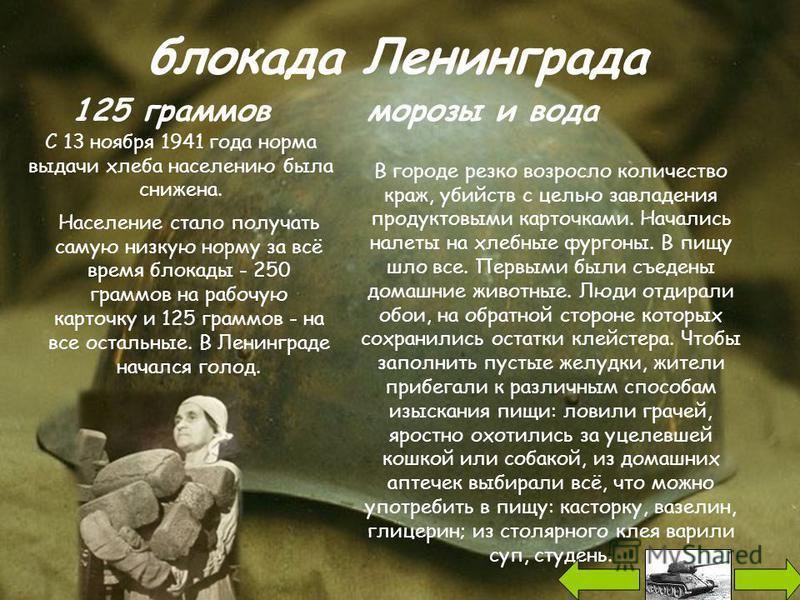 блокада Ленинграда 125 граммов С 13 ноября 1941 года норма выдачи хлеба населению была снижена. Население стало получать самую низкую норму за всё время блокады - 250 граммов на рабочую карточку и 125 граммов - на все остальные. В Ленинграде начался