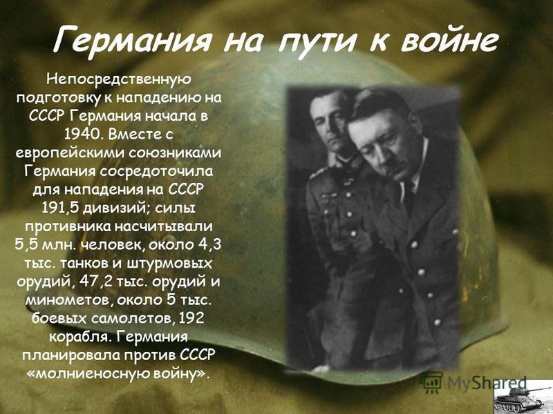 Непосредственную подготовку к нападению на СССР Германия начала в 1940. Вместе с европейскими союзниками Германия сосредоточила для нападения на СССР 191,5 дивизий; силы противника насчитывали 5,5 млн. человек, около 4,3 тыс. танков и штурмовых оруди