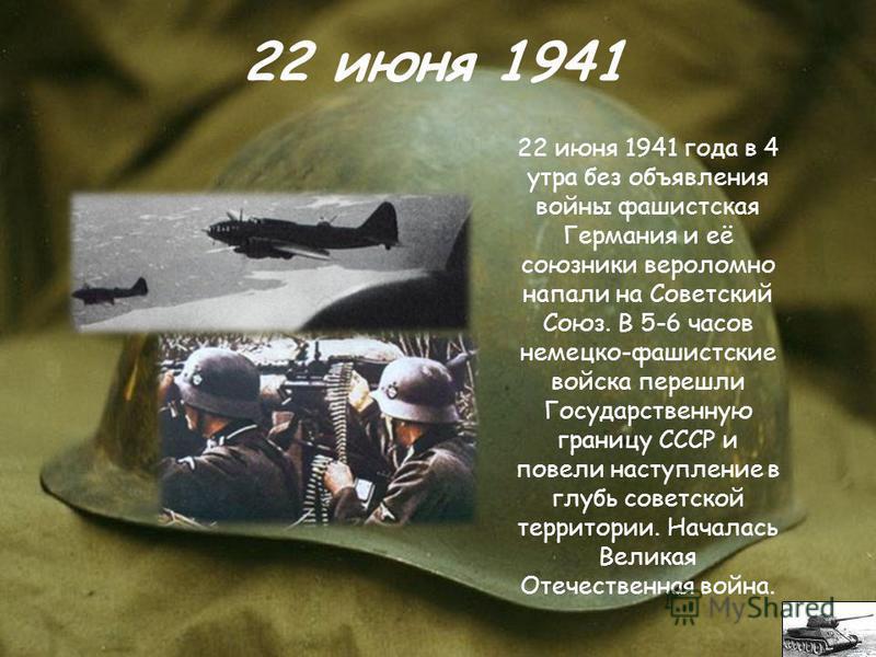 22 июня 1941 года в 4 утра без объявления войны фашистская Германия и её союзники вероломно напали на Советский Союз. В 5-6 часов немецко-фашистские войска перешли Государственную границу СССР и повели наступление в глубь советской территории. Начала