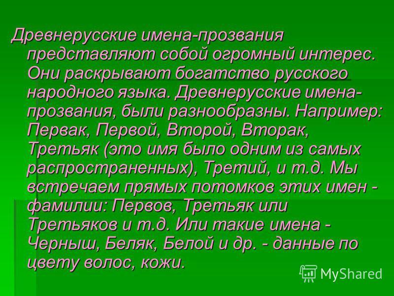 Древнерусские имена-прозвания представляют собой огромный интерес. Они раскрывают богатство русского народного языка. Древнерусские имена- прозвания, были разнообразны. Например: Первак, Первой, Второй, Вторак, Третьяк (это имя было одним из самых ра