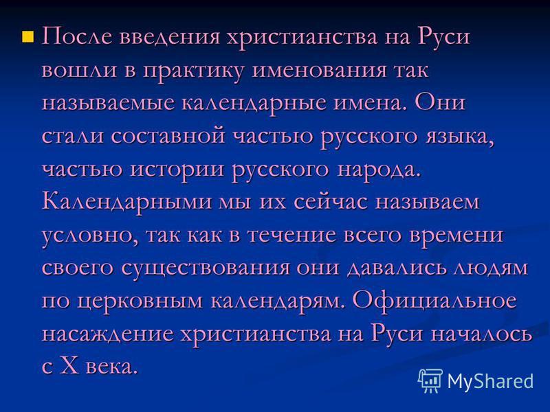 После введения христианства на Руси вошли в практику именования так называемые календарные имена. Они стали составной частью русского языка, частью истории русского народа. Календарными мы их сейчас называем условно, так как в течение всего времени с