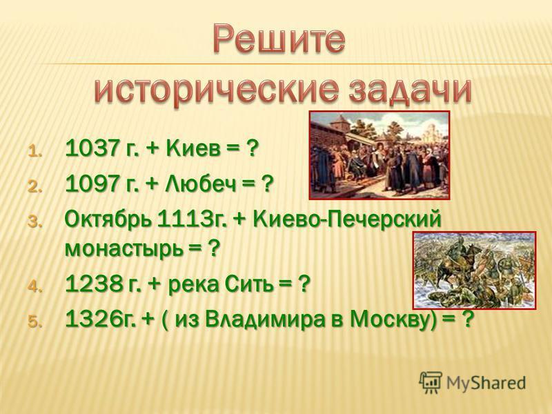 1. 1037 г. + Киев = ? 2. 1097 г. + Любеч = ? 3. Октябрь 1113 г. + Киево-Печерский монастырь = ? 4. 1238 г. + река Сить = ? 5. 1326 г. + ( из Владимира в Москву) = ?