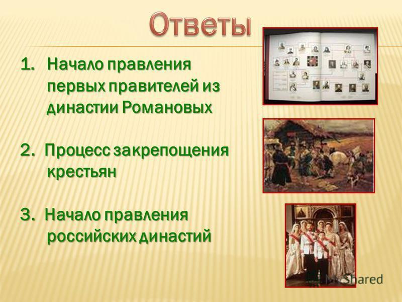1. Начало правления первых правителей из династии Романовых 2. Процесс закрепощения крестьян 3. Начало правления российских династий