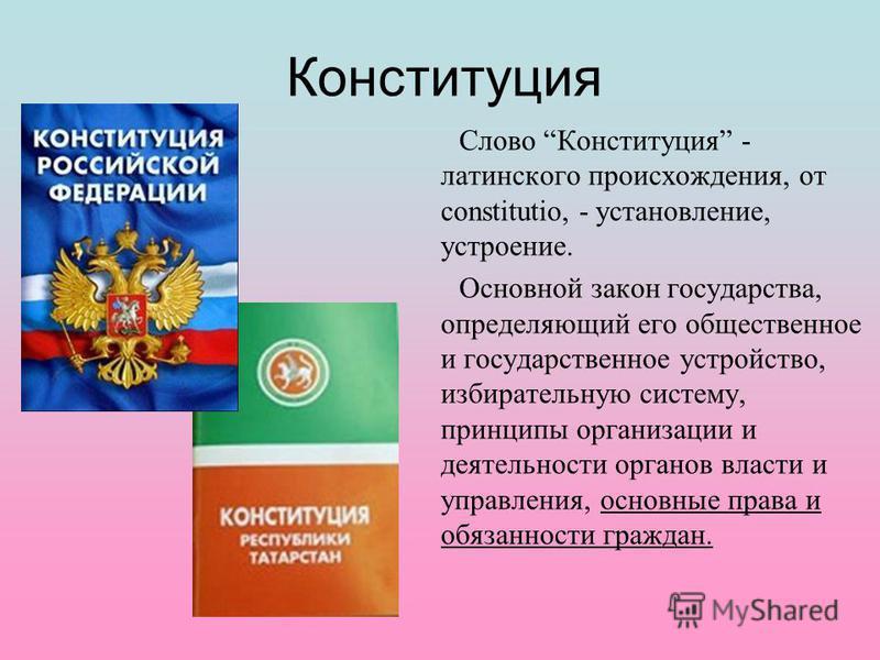 Конституция Слово Конституция - латинского происхождения, от constitutio, - установление, устроение. Основной закон государства, определяющий его общественное и государственное устройство, избирательную систему, принципы организации и деятельности ор