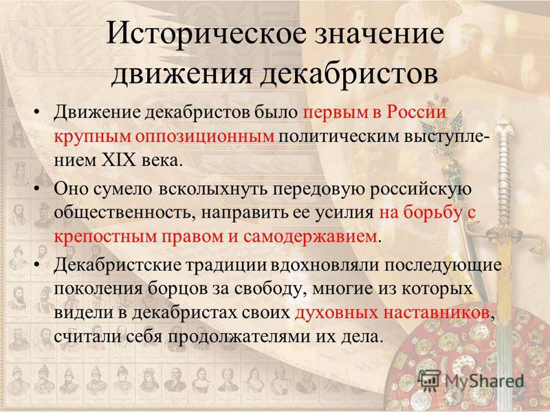 Историческое значение движения декабристов Движение декабристов было первым в России крупным оппозиционным политическим выступлением XIX века. Оно сумело всколыхнуть передовую российскую общественность, направить ее усилия на борьбу с крепостным прав
