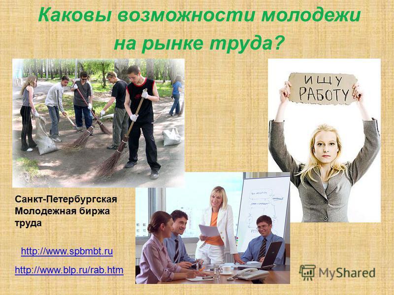 Каковы возможности молодежи на рынке труда? Санкт-Петербургская Молодежная биржа труда http://www.spbmbt.ru http://www.blp.ru/rab.htm