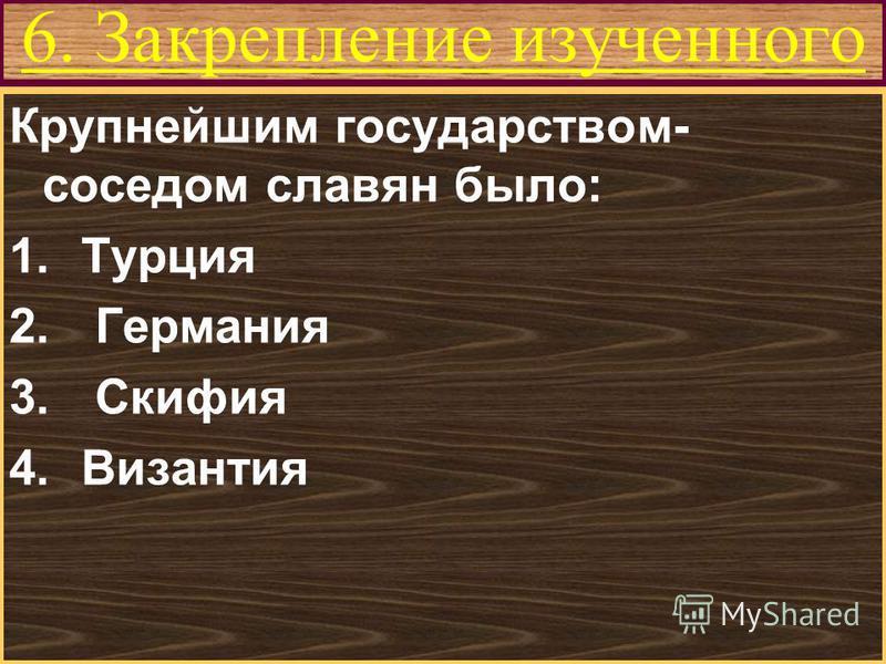 Меню 6. Закрепление изученного Крупнейшим государством- соседом славян было: 1. Турция 2. Германия 3. Скифия 4.Византия