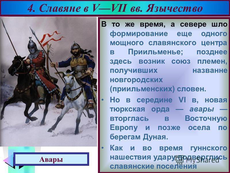 Меню В то же время, а севере шло формирование еще одного мощного славянского центра в Приильменье; позднее здесь возник союз племен, получивших название новгородских (при ильменских) словен. Но в середине VI в, новая тюркская орда авары вторглась в В