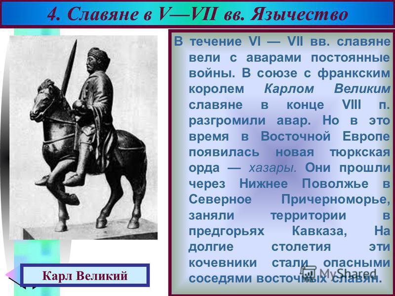 Меню В течение VI VII вв. славяне вели с аварами постоянные войны. В союзе с франкским королем Карлом Великим славяне в конце VIII п. разгромили авар. Но в это время в Восточной Европе появилась новая тюркская орда хазары. Они прошли через Нижнее Пов