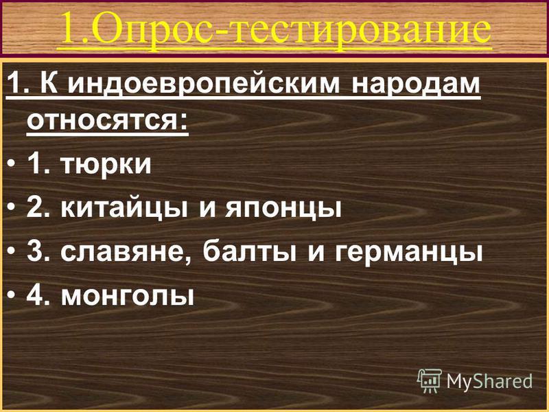 Меню 1.Опрос-тестирование 1. К индоевропейским народам относятся: 1. тюрки 2. китайцы и японцы 3. славяне, балты и германцы 4. монголы