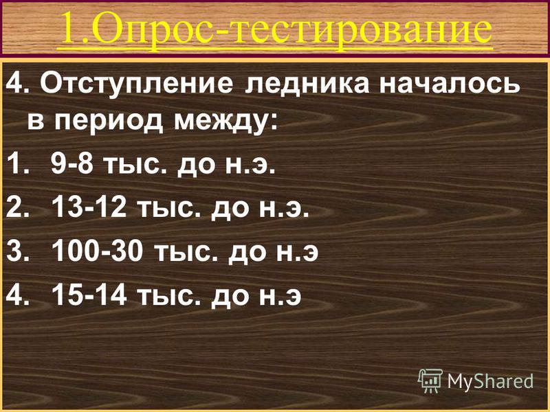 Меню 1.Опрос-тестирование 4. Отступление ледника началось в период между: 1.9-8 тыс. до н.э. 2.13-12 тыс. до н.э. 3.100-30 тыс. до н.э 4.15-14 тыс. до н.э