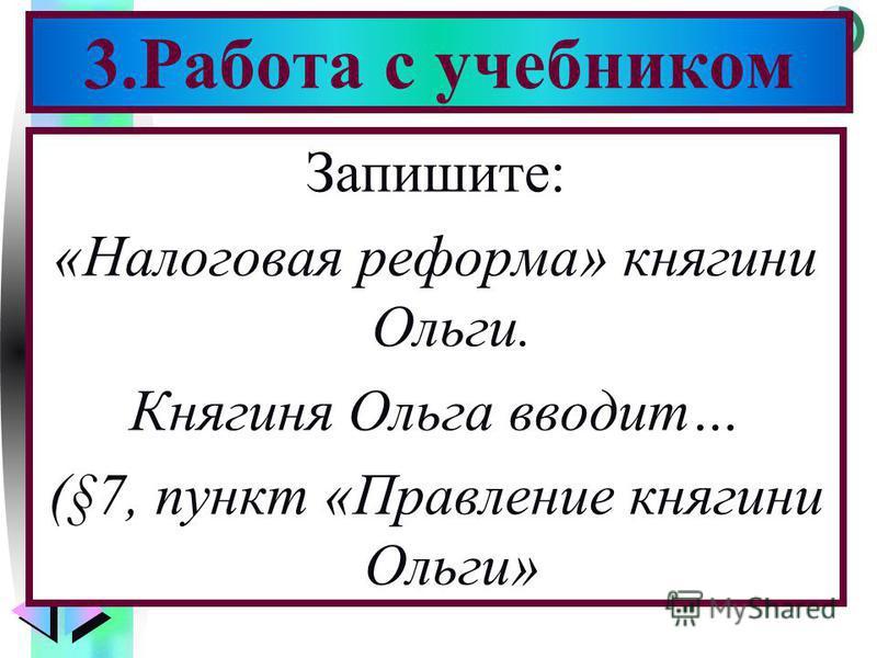 Меню Запишите: «Налоговая реформа» княгини Ольги. Княгиня Ольга вводит… (§7, пункт «Правление княгини Ольги» 3. Работа с учебником