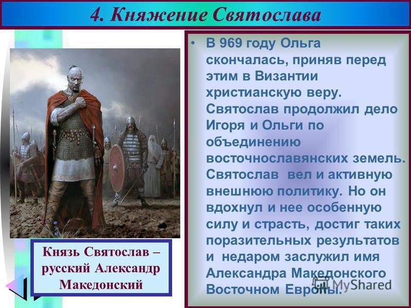 Меню В 969 году Ольга скончалась, приняв перед этим в Византии христианскую веру. Святослав продолжил дело Игоря и Ольги по объединению восточнославянских земель. Святослав вел и активную внешнюю политику. Но он вдохнул и нее особенную силу и страсть