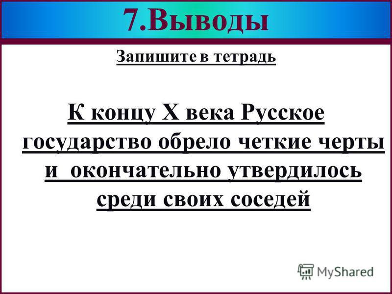 Меню Запишите в тетрадь К концу Х века Русское государство обрело четкие черты и окончательно утвердилось среди своих соседей 7.Выводы