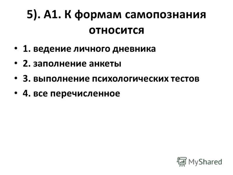 5). А1. К формам самопознания относится 1. ведение личного дневника 2. заполнение анкеты 3. выполнение психологических тестов 4. все перечисленное