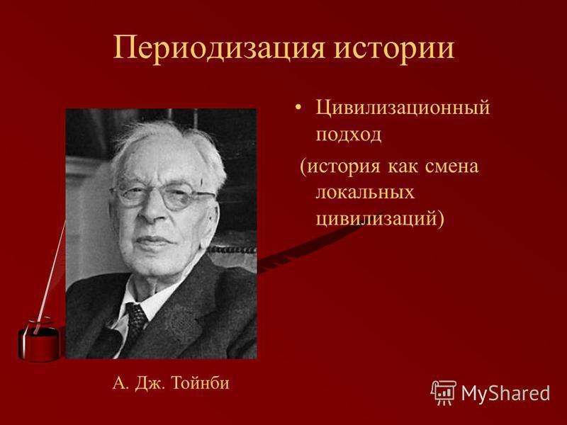 Периодизация истории Цивилизационный подход (история как смена локальных цивилизаций) А. Дж. Тойнби