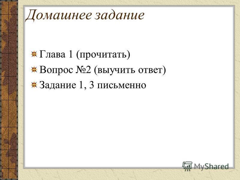 Домашнее задание Глава 1 (прочитать) Вопрос 2 (выучить ответ) Задание 1, 3 письменно