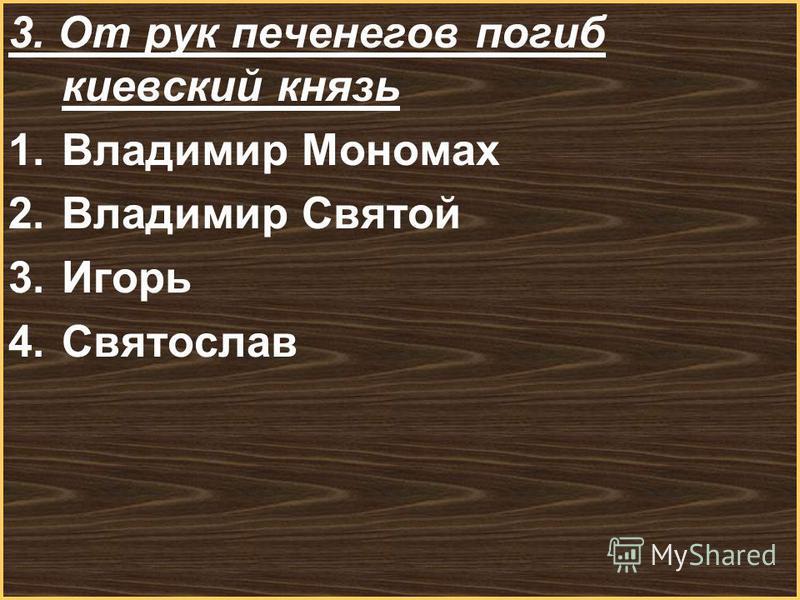 Меню 3. От рук печенегов погиб киевский князь 1. Владимир Мономах 2. Владимир Святой 3. Игорь 4.Святослав