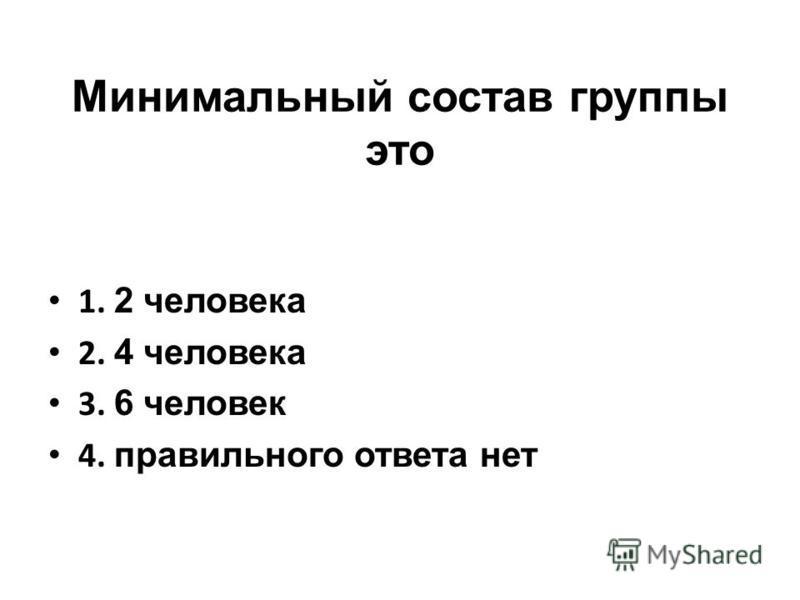 Минимальный состав группы это 1. 2 человека 2. 4 человека 3. 6 человек 4. правильного ответа нет