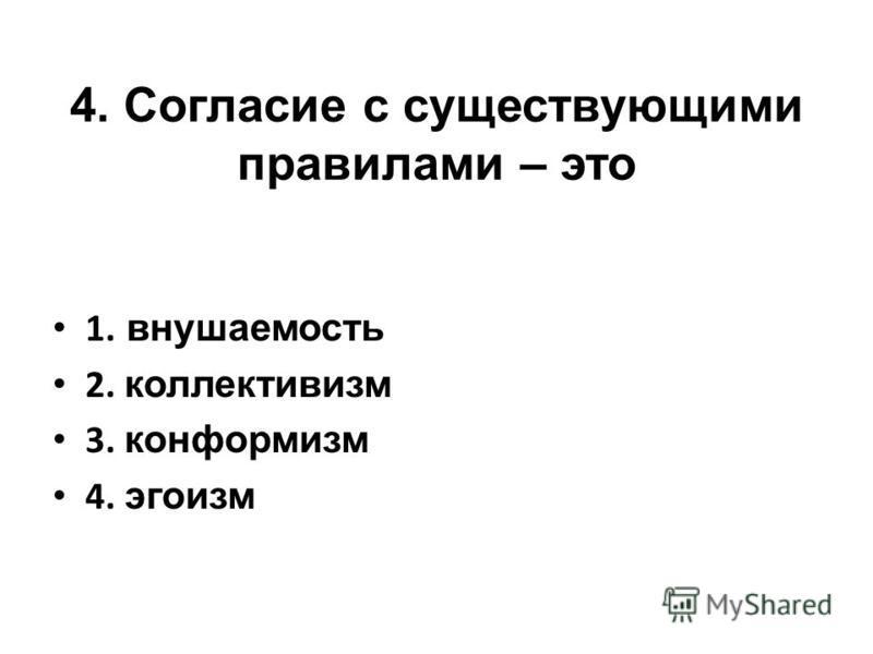 4. Согласие с существующими правилами – это 1. внушаемость 2. коллективизм 3. конформизм 4. эгоизм