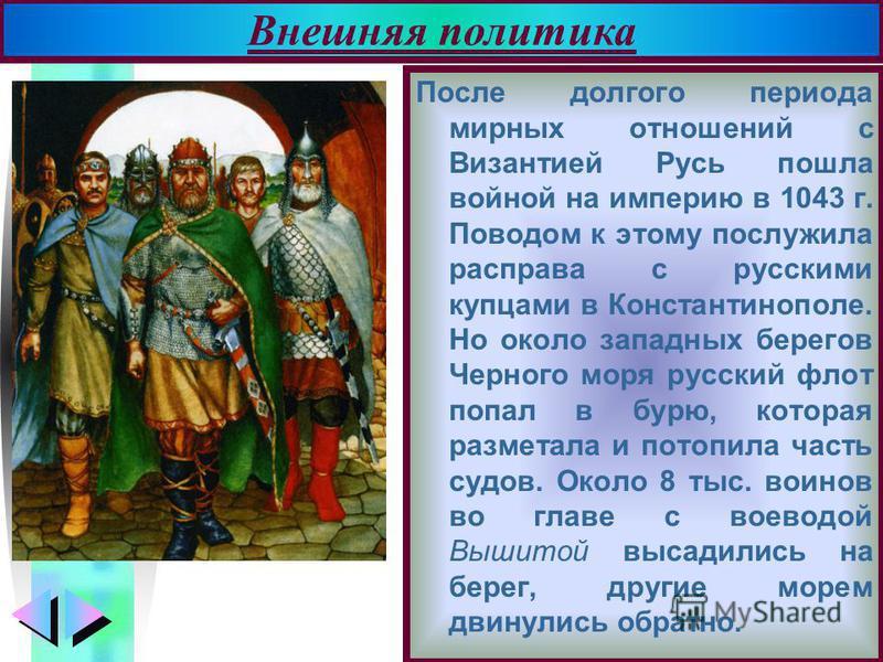 Меню После долгого периода мирных отношений с Византией Русь пошла войной на империю в 1043 г. Поводом к этому послужила расправа с русскими купцами в Константинополе. Но около западных берегов Черного моря русский флот попал в бурю, которая разметал