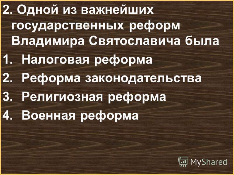 Меню 2. Одной из важнейших государственных реформ Владимира Святославича была 1. Налоговая реформа 2. Реформа законодательства 3. Религиозная реформа 4. Военная реформа
