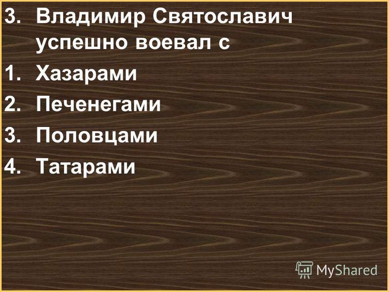 Меню 3. Владимир Святославич успешно воевал с 1. Хазарами 2. Печенегами 3. Половцами 4.Татарами