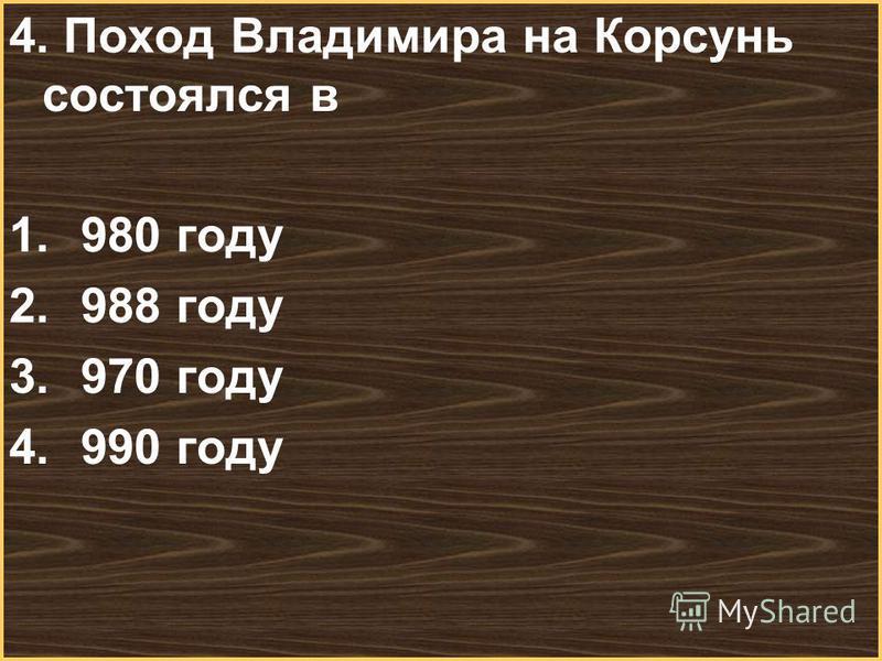 Меню 4. Поход Владимира на Корсунь состоялся в 1.980 году 2.988 году 3.970 году 4.990 году