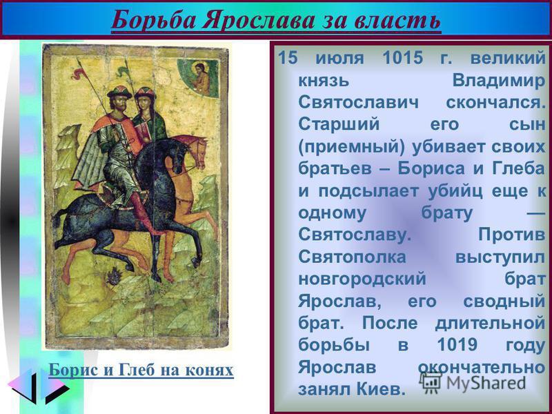 Меню 15 июля 1015 г. великий князь Владимир Святославич скончался. Старший его сын (приемный) убивает своих братьев – Бориса и Глеба и подсылает убийц еще к одному брату Святославу. Против Святополка выступил новгородский брат Ярослав, его сводный бр