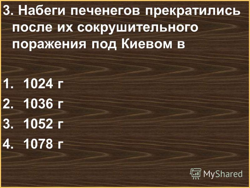 Меню 3. Набеги печенегов прекратились после их сокрушительного поражения под Киевом в 1.1024 г 2.1036 г 3.1052 г 4.1078 г
