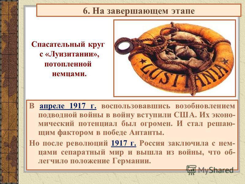6. На завершающем этапе В апреле 1917 г. воспользовавшись возобновлением подводной войны в войну вступили США. Их экономический потенциал был огромен. И стал решающим фактором в победе Антанты. Но после революций 1917 г. Россия заключила с немцами се
