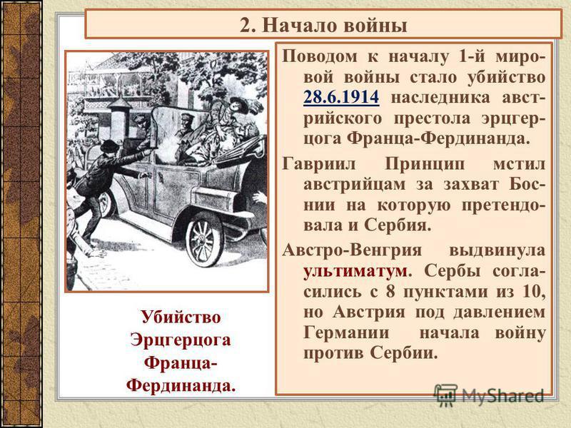 2. Начало войны Поводом к началу 1-й миро- вой войны стало убийство 28.6.1914 наследника австрийского престола эрцгерцога Франца-Фердинанда. Гавриил Принцип мстил австрийцам за захват Бос- нии на которую претендовала и Сербия. Австро-Венгрия выдвинул