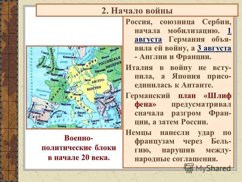 2. Начало войны Россия, союзница Сербии, начала мобилизацию. 1 августа Германия объявила ей войну, а 3 августа - Англии и Франции. Италия в войну не вступила, а Япония присоединилась к Антанте. Германский план «Шлиф фена» предусматривал сначала разгр