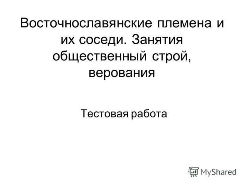 Восточнославянские племена и их соседи. Занятия общественный строй, верования Тестовая работа